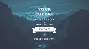 Create your future today….